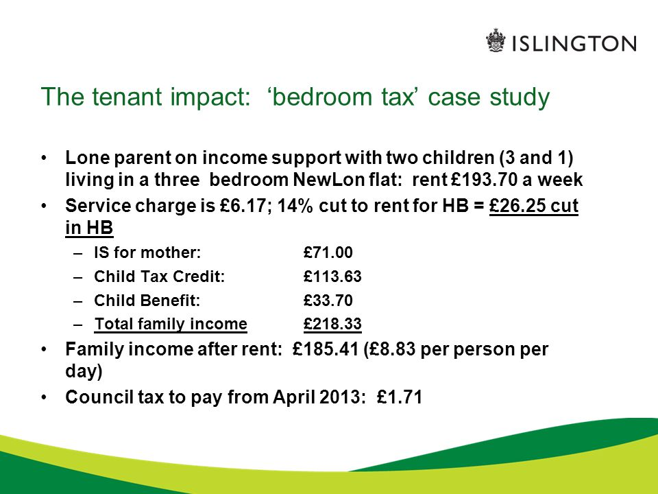 The tenant impact: 'bedroom tax' case study Lone parent on income support with two children (3 and 1) living in a three bedroom NewLon flat: rent £193.70 a week Service charge is £6.17; 14% cut to rent for HB = £26.25 cut in HB –IS for mother: £71.00 –Child Tax Credit:£113.63 –Child Benefit:£33.70 –Total family income£218.33 Family income after rent: £185.41 (£8.83 per person per day) Council tax to pay from April 2013: £1.71