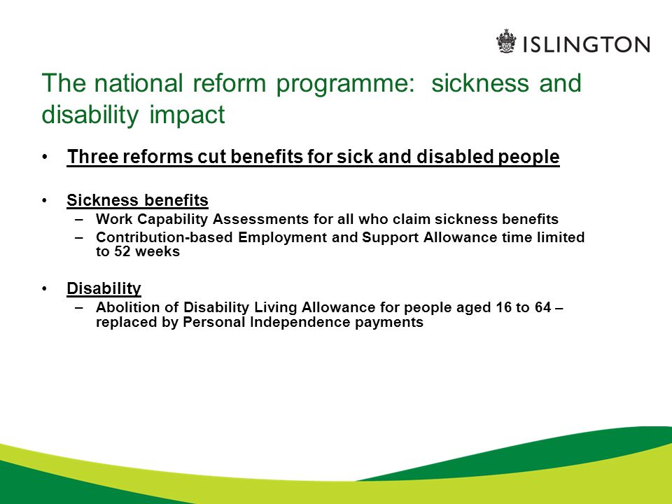 The national reform programme: sickness and disability impact Three reforms cut benefits for sick and disabled people Sickness benefits –Work Capability Assessments for all who claim sickness benefits –Contribution-based Employment and Support Allowance time limited to 52 weeks Disability –Abolition of Disability Living Allowance for people aged 16 to 64 – replaced by Personal Independence payments