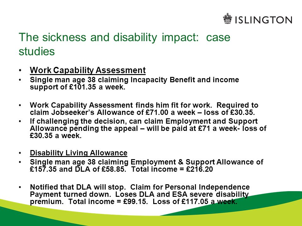 The sickness and disability impact: case studies Work Capability Assessment Single man age 38 claiming Incapacity Benefit and income support of £101.35 a week.