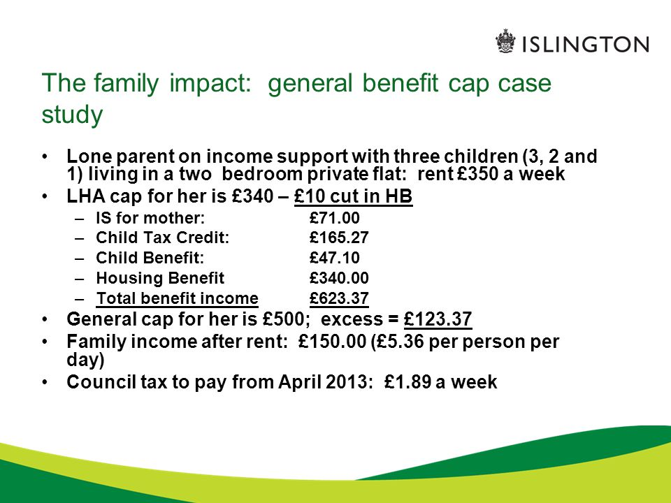 The family impact: general benefit cap case study Lone parent on income support with three children (3, 2 and 1) living in a two bedroom private flat: rent £350 a week LHA cap for her is £340 – £10 cut in HB –IS for mother: £71.00 –Child Tax Credit:£165.27 –Child Benefit:£47.10 –Housing Benefit£340.00 –Total benefit income£623.37 General cap for her is £500; excess = £123.37 Family income after rent: £150.00 (£5.36 per person per day) Council tax to pay from April 2013: £1.89 a week