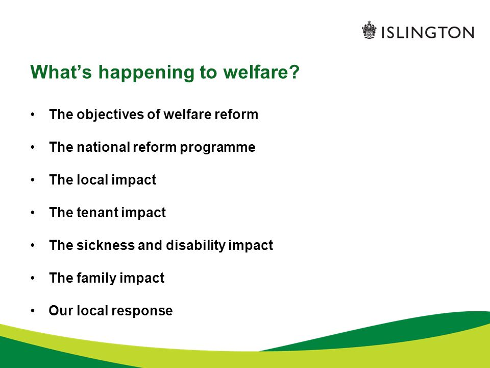 The objectives for welfare reform: financial and structural Financial: Set out in the Emergency Budget 2010: cut £18 billion from the welfare budget Confirmed in the Budget statement 2012: cut a further £3.7 billion from the welfare budget Structural: Set out in government White Paper: Welfare for 21 st Century –Target people of working age –Simplify the system –Make work pay –Reduce fraud