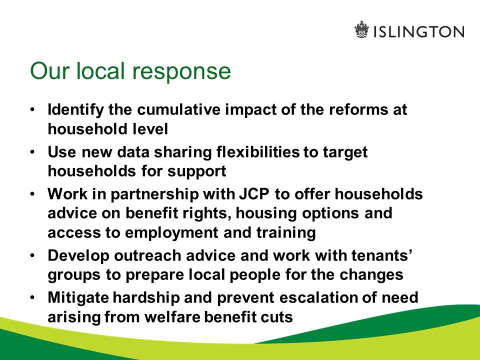 Our local response Identify the cumulative impact of the reforms at household level Use new data sharing flexibilities to target households for support Work in partnership with JCP to offer households advice on benefit rights, housing options and access to employment and training Develop outreach advice and work with tenants' groups to prepare local people for the changes Mitigate hardship and prevent escalation of need arising from welfare benefit cuts