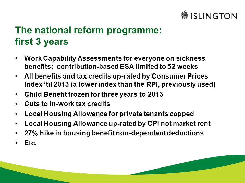 The national reform programme: family impact A total of 17 reforms cut benefits for families Families with young children –Sure Start maternity grant for 1 st child only –Health in Pregnancy Grant abolished –Child Tax Credit baby element abolished –Child benefit frozen for three years Working families –Multiple cuts to in-work tax credits –Childcare element of Working Tax Credit cut by 10% –Working Tax Credit: excludes couples working under 24 hours Workless Families –General benefit cap of £500 a week