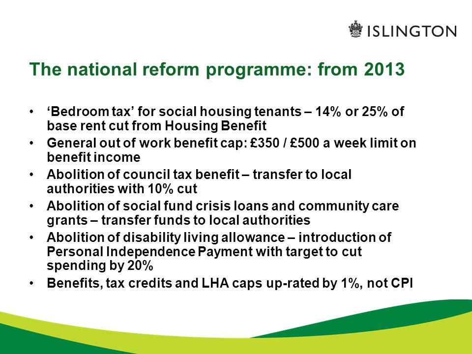 The national reform programme: from 2013 'Bedroom tax' for social housing tenants – 14% or 25% of base rent cut from Housing Benefit General out of work benefit cap: £350 / £500 a week limit on benefit income Abolition of council tax benefit – transfer to local authorities with 10% cut Abolition of social fund crisis loans and community care grants – transfer funds to local authorities Abolition of disability living allowance – introduction of Personal Independence Payment with target to cut spending by 20% Benefits, tax credits and LHA caps up-rated by 1%, not CPI