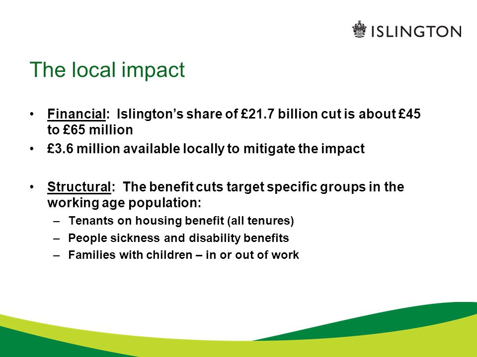 The national reform programme: tenant impact A total of 7 reforms cut benefits for tenants Private tenants –Local Housing Allowance: caps based on size criteria –LHA: market rent capped at bottom third of rental market –LHA: abolition of £15 bonus paid to tenants in low rent properties –LHA: single room rent restriction extended to age 35 –LHA: uprated by Consumer Prices Index, not market rent –LHA: uprated by 1% from 2014, not CPI Social housing tenants –'Bedroom tax' – under-occupation restriction based on size criteria All tenants –Non-dependent deductions increased by 27%