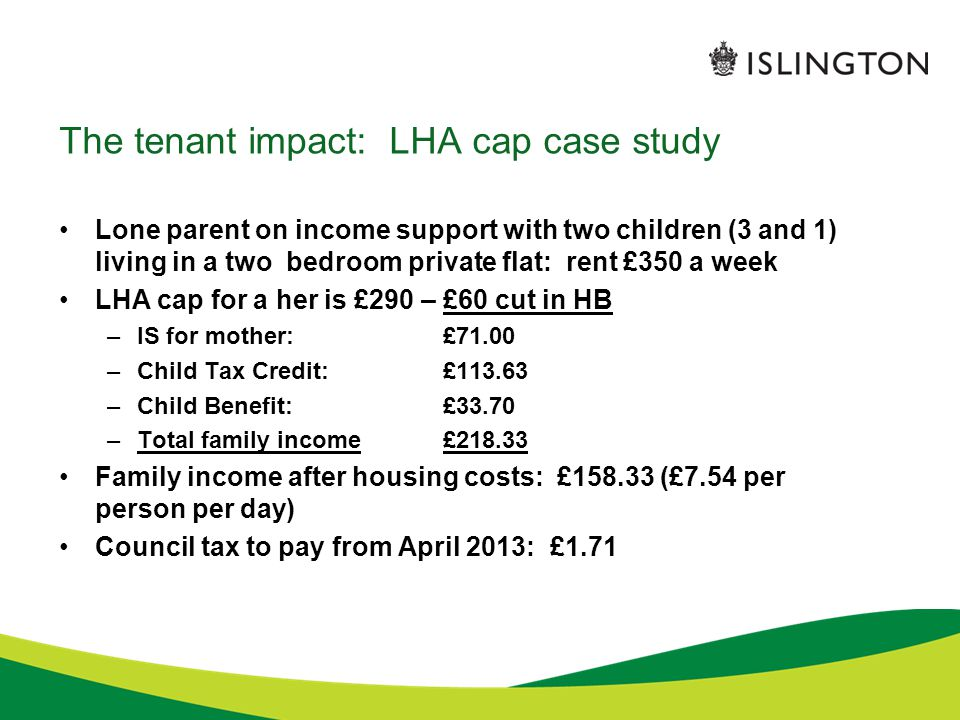 The tenant impact: LHA cap case study Lone parent on income support with two children (3 and 1) living in a two bedroom private flat: rent £350 a week LHA cap for a her is £290 – £60 cut in HB –IS for mother: £71.00 –Child Tax Credit:£113.63 –Child Benefit:£33.70 –Total family income£218.33 Family income after housing costs: £158.33 (£7.54 per person per day) Council tax to pay from April 2013: £1.71