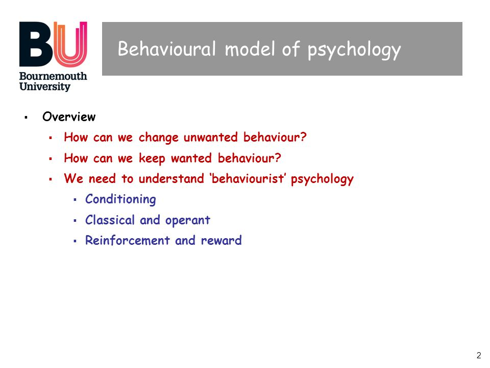 2 Behavioural model of psychology  Overview  How can we change unwanted behaviour?  How can we keep wanted behaviour?  We need to understand 'beha