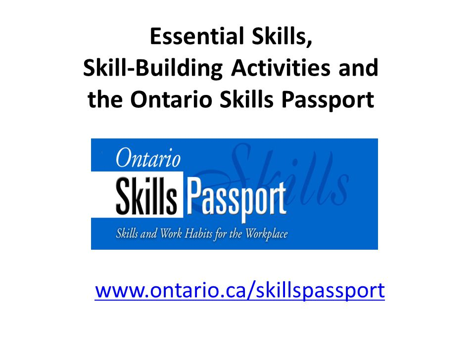 Essential Skills, Skill-Building Activities and the Ontario Skills Passport www.ontario.ca/skillspassport www.ontario.ca/skillspassport