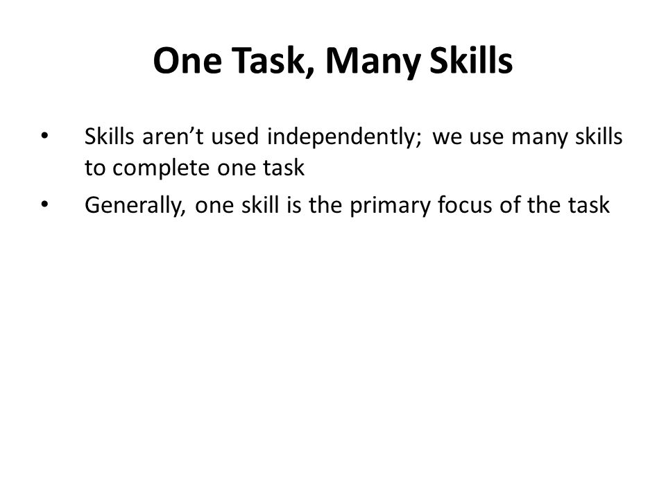 One Task, Many Skills Skills aren't used independently; we use many skills to complete one task Generally, one skill is the primary focus of the task