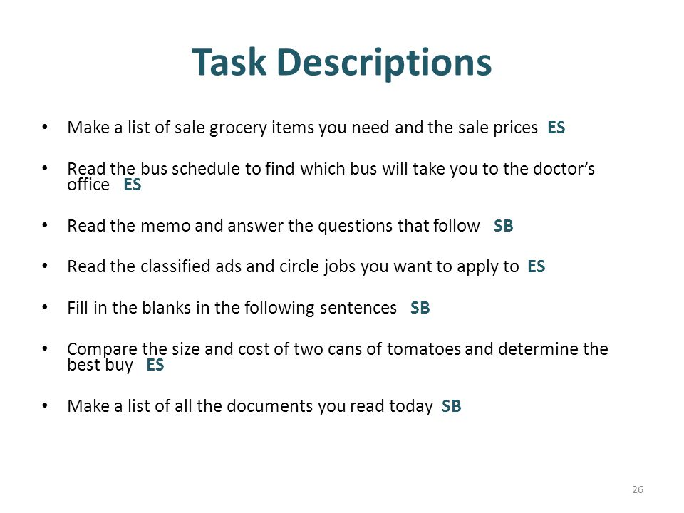 Task Descriptions Make a list of sale grocery items you need and the sale prices ES Read the bus schedule to find which bus will take you to the doctor's office ES Read the memo and answer the questions that follow SB Read the classified ads and circle jobs you want to apply to ES Fill in the blanks in the following sentences SB Compare the size and cost of two cans of tomatoes and determine the best buy ES Make a list of all the documents you read today SB 26