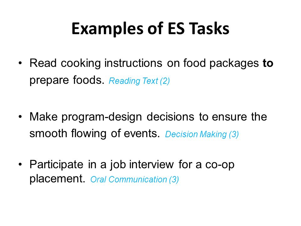 Examples of ES Tasks Read cooking instructions on food packages to prepare foods. Reading Text (2) Make program-design decisions to ensure the smooth