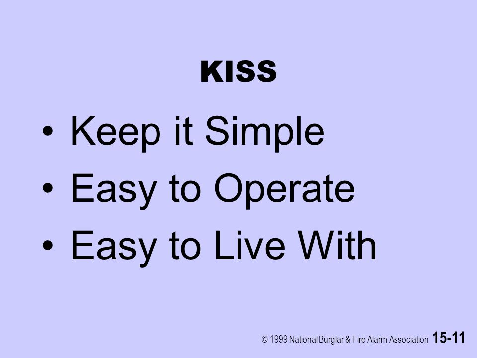 © 1999 National Burglar & Fire Alarm Association 15-11 KISS Keep it Simple Easy to Operate Easy to Live With