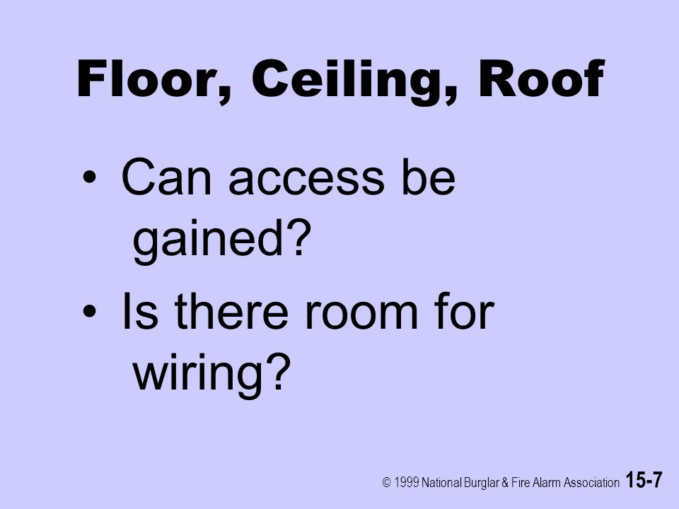 © 1999 National Burglar & Fire Alarm Association 15-7 Floor, Ceiling, Roof Can access be gained? Is there room for wiring?