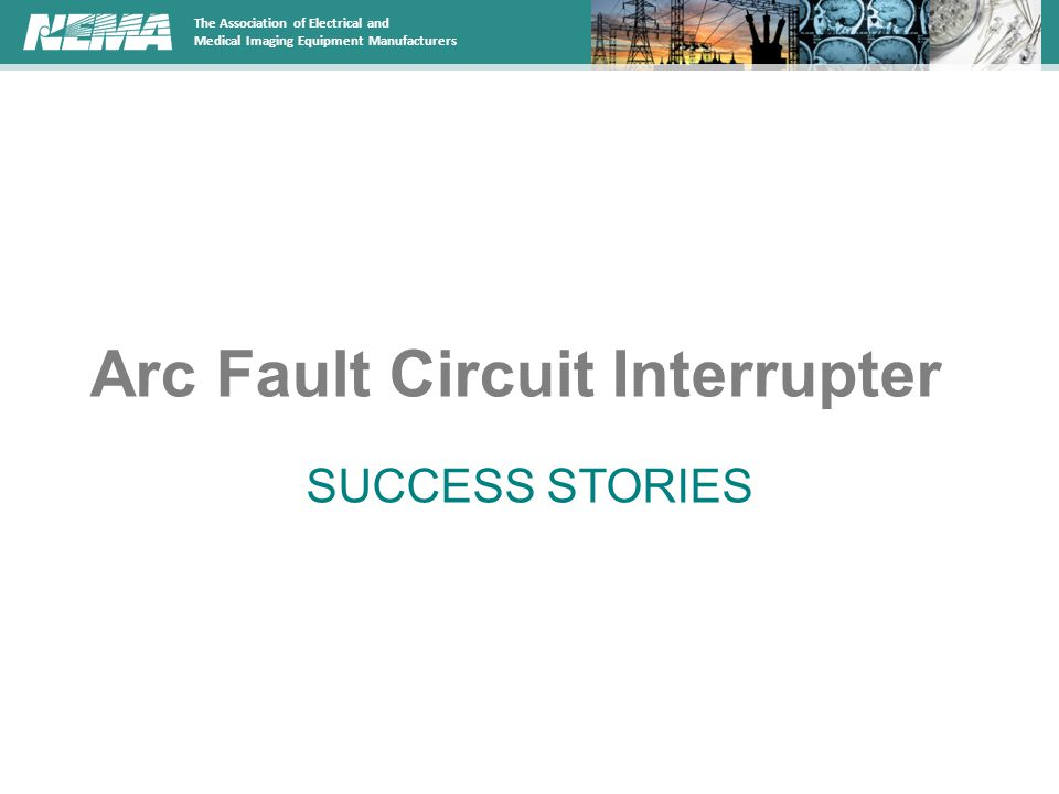 The Association of Electrical and Medical Imaging Equipment Manufacturers Arc Fault Circuit Interrupter SUCCESS STORIES