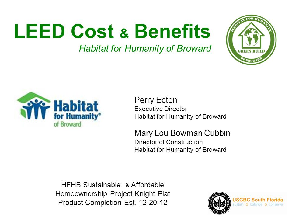 LEED Cost & Benefits Habitat for Humanity of Broward Perry Ecton Executive Director Habitat for Humanity of Broward Mary Lou Bowman Cubbin Director of Construction Habitat for Humanity of Broward HFHB Sustainable & Affordable Homeownership Project Knight Plat Product Completion Est.