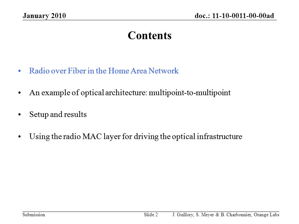 doc.: 11-10-0011-00-00ad Submission Radio over Fiber in the Home Area Network An example of optical architecture: multipoint-to-multipoint Setup and results Using the radio MAC layer for driving the optical infrastructure Radio over Fiber in the Home Area Network An example of optical architecture: multipoint-to-multipoint Setup and results Using the radio MAC layer for driving the optical infrastructure January 2010 J.