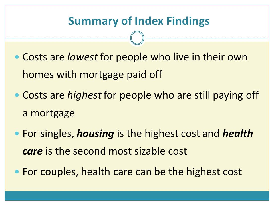Summary of Index Findings Costs are lowest for people who live in their own homes with mortgage paid off Costs are highest for people who are still paying off a mortgage For singles, housing is the highest cost and health care is the second most sizable cost For couples, health care can be the highest cost