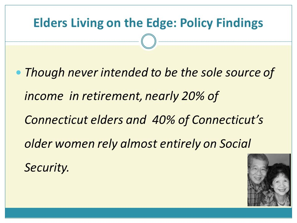 Elders Living on the Edge: Policy Findings Though never intended to be the sole source of income in retirement, nearly 20% of Connecticut elders and 40% of Connecticut's older women rely almost entirely on Social Security.