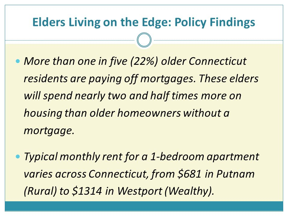 Elders Living on the Edge: Policy Findings More than one in five (22%) older Connecticut residents are paying off mortgages.
