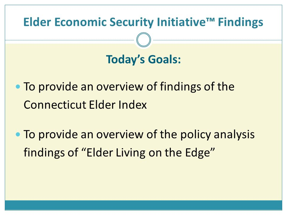 Elder Economic Security Initiative™ Findings Today's Goals: To provide an overview of findings of the Connecticut Elder Index To provide an overview of the policy analysis findings of Elder Living on the Edge
