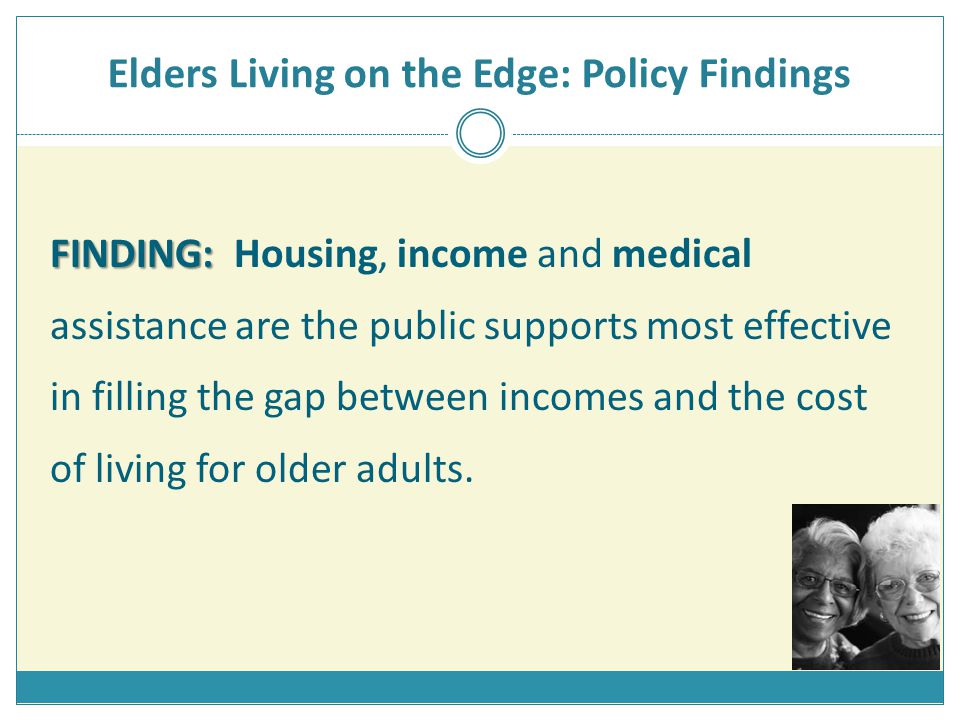 Elders Living on the Edge: Policy Findings FINDING: FINDING: Housing, income and medical assistance are the public supports most effective in filling the gap between incomes and the cost of living for older adults.