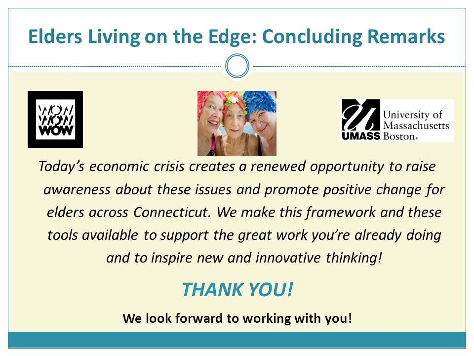 Elders Living on the Edge: Concluding Remarks Today's economic crisis creates a renewed opportunity to raise awareness about these issues and promote positive change for elders across Connecticut.