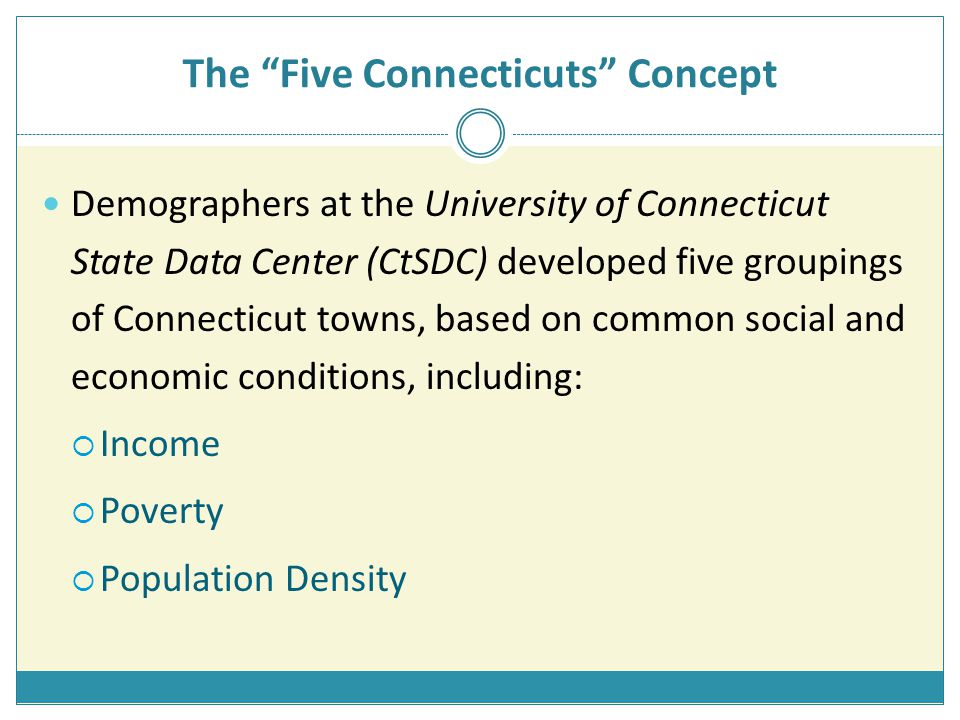 The Five Connecticuts Concept Demographers at the University of Connecticut State Data Center (CtSDC) developed five groupings of Connecticut towns, based on common social and economic conditions, including:  Income  Poverty  Population Density