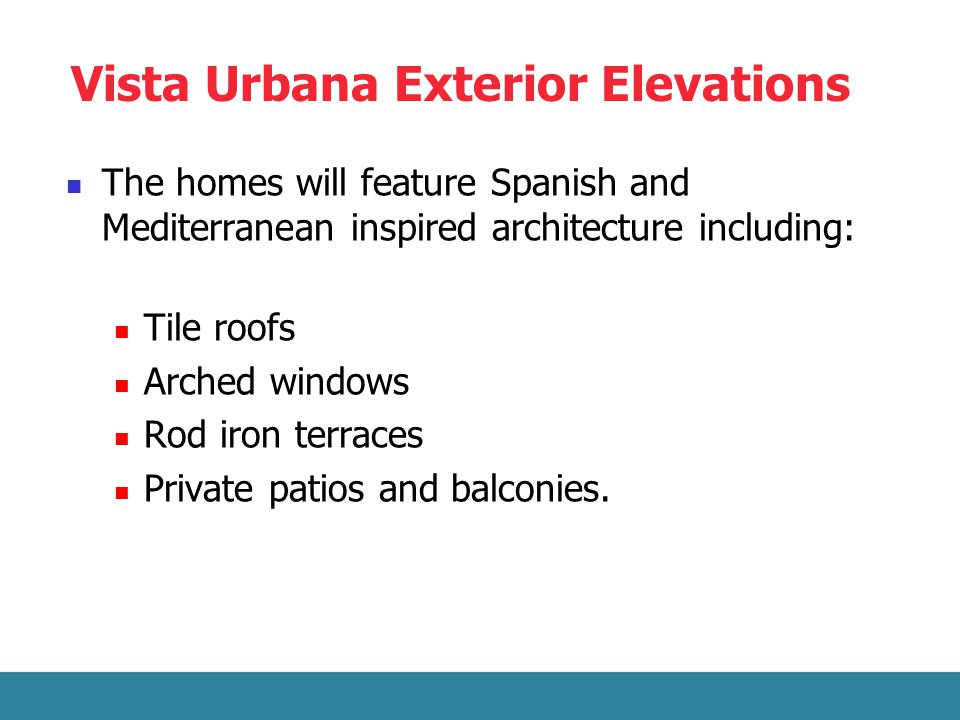 Vista Urbana Exterior Elevations The homes will feature Spanish and Mediterranean inspired architecture including: Tile roofs Arched windows Rod iron terraces Private patios and balconies.