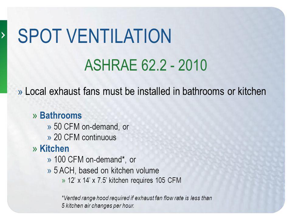 VENTILATION OPTIONS » ASHRAE 62.2 - 2010 (912 sq.ft, 3 bedroom, 1 bath, kitchen) OPTION 1: » Whole building mechanical ventilation = 40 cfm » Spot Exhaust bathroom ventilation = 1 x 20 cfm continuous for bathrooms » Balanced Continuous = 40 cfm supply, 40 cfm exhaust (Dedicated kitchen exhaust) OPTION 2: » Whole building mechanical ventilation = 40 cfm » Spot Exhaust mechanical ventilation = 50 cfm (1 x 50 cfm intermittent bathroom) » Spot Exhaust Kitchen Ventilation = 100 cfm » Balanced Continuous = 40 cfm supply, 40 cfm exhaust » Spot Exhaust = 150 cfm (50 cfm bathroom + 100 cfm kitchen)