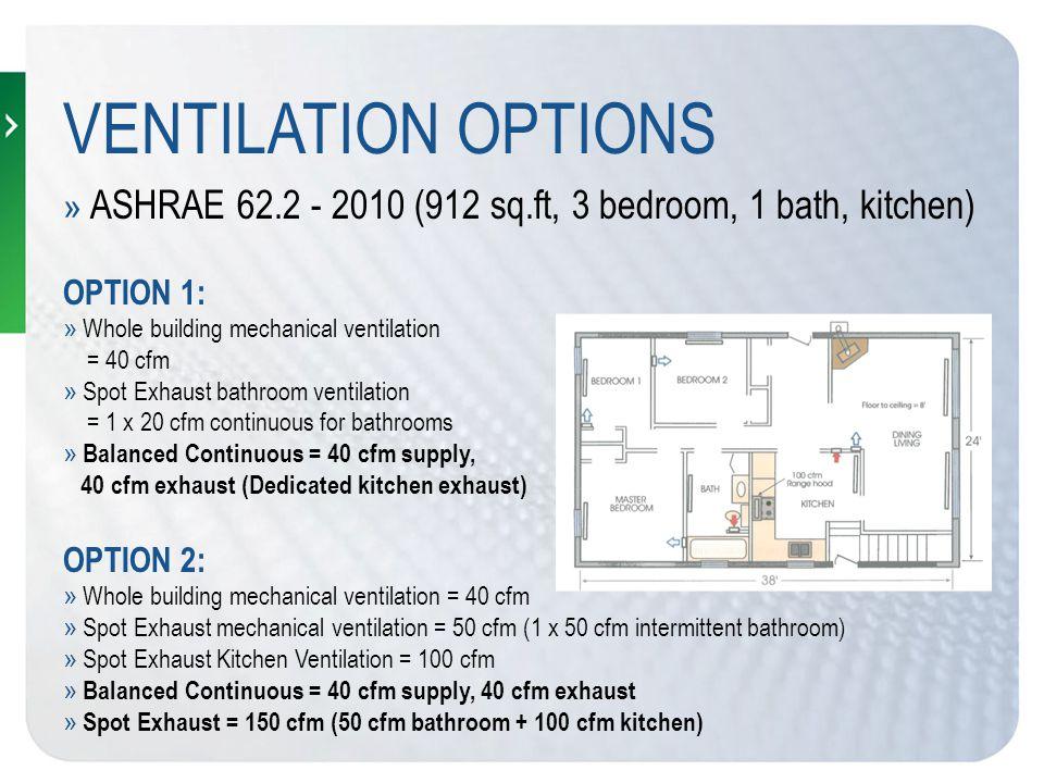 VENTILATION OPTIONS » ASHRAE 62.2 -2010 (900 sq.ft, 2 bedroom, 2 bath, kitchen); OPTION 1: » Whole building mechanical ventilation = 30 cfm » Spot Exhaust bathroom ventilation = 2 x 20 cfm continuous for bathrooms » Balanced Continuous = 40 cfm supply, 40 cfm exhaust (Dedicated kitchen exhaust) OPTION 2: » Whole building mechanical ventilation = 30 cfm » Spot Exhaust mechanical ventilation = 40 cfm (2 x 20 cfm continuous bathroom) » Spot Exhaust Kitchen Ventilation = 100 cfm (intermittent) » Balanced Continuous = 40 cfm supply, 40 cfm exhaust » Spot Exhaust = 140 cfm