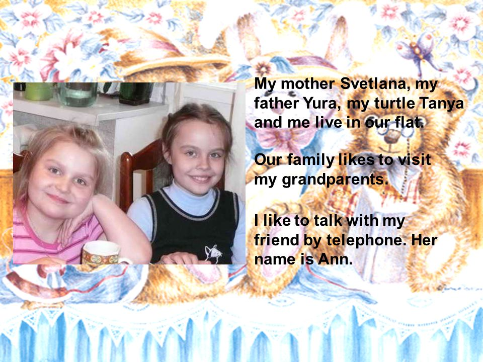 My mother Svetlana, my father Yura, my turtle Tanya and me live in our flat.