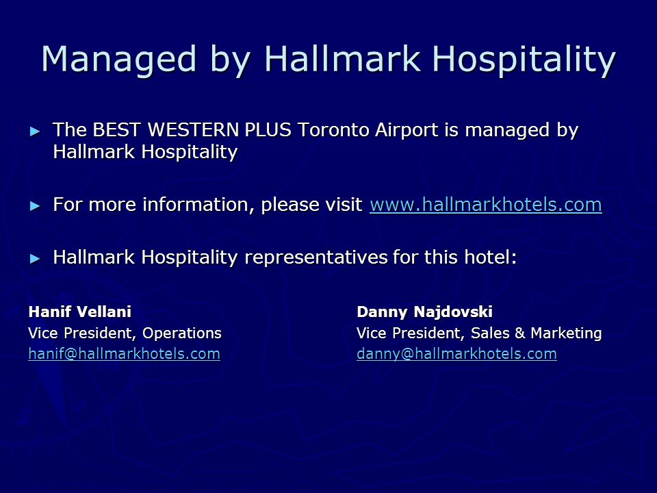 Managed by Hallmark Hospitality ► The BEST WESTERN PLUS Toronto Airport is managed by Hallmark Hospitality ► For more information, please visit www.hallmarkhotels.com www.hallmarkhotels.com ► Hallmark Hospitality representatives for this hotel: Hanif VellaniDanny Najdovski Vice President, OperationsVice President, Sales & Marketing hanif@hallmarkhotels.comhanif@hallmarkhotels.com danny@hallmarkhotels.com danny@hallmarkhotels.com hanif@hallmarkhotels.comdanny@hallmarkhotels.com