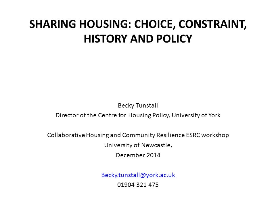 SHARING HOUSING: CHOICE, CONSTRAINT, HISTORY AND POLICY Becky Tunstall Director of the Centre for Housing Policy, University of York Collaborative Housing and Community Resilience ESRC workshop University of Newcastle, December 2014 Becky.tunstall@york.ac.uk 01904 321 475