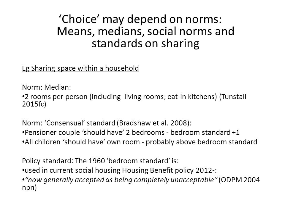 'Choice' may depend on norms: Means, medians, social norms and standards on sharing Eg Sharing space within a household Norm: Median: 2 rooms per person (including living rooms; eat-in kitchens) (Tunstall 2015fc) Norm: 'Consensual' standard (Bradshaw et al.
