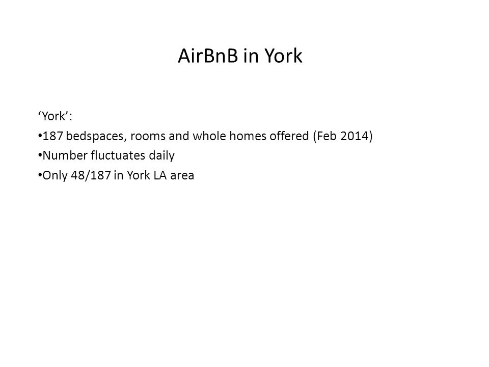 AirBnB in York 'York': 187 bedspaces, rooms and whole homes offered (Feb 2014) Number fluctuates daily Only 48/187 in York LA area