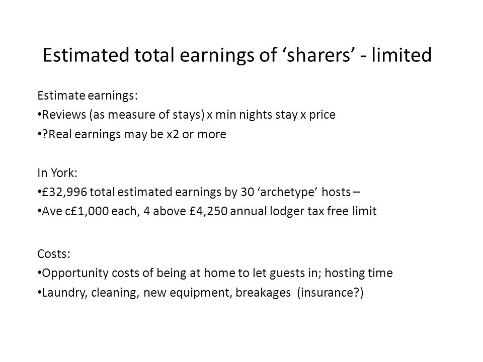 Estimated total earnings of 'sharers' - limited Estimate earnings: Reviews (as measure of stays) x min nights stay x price Real earnings may be x2 or more In York: £32,996 total estimated earnings by 30 'archetype' hosts – Ave c£1,000 each, 4 above £4,250 annual lodger tax free limit Costs: Opportunity costs of being at home to let guests in; hosting time Laundry, cleaning, new equipment, breakages (insurance )