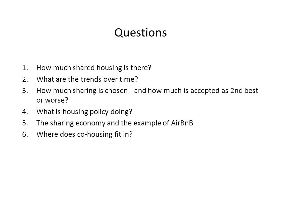 Questions 1.How much shared housing is there? 2.What are the trends over time? 3.How much sharing is chosen - and how much is accepted as 2nd best - o