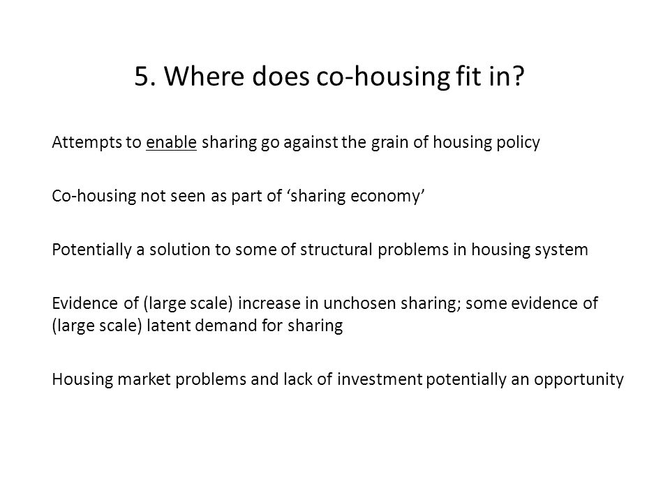 5. Where does co-housing fit in? Attempts to enable sharing go against the grain of housing policy Co-housing not seen as part of 'sharing economy' Po