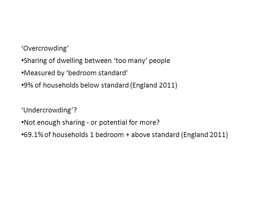 'Overcrowding' Sharing of dwelling between 'too many' people Measured by 'bedroom standard' 9% of households below standard (England 2011) 'Undercrowding'.