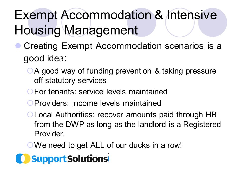 Exempt Accommodation & Intensive Housing Management Creating Exempt Accommodation scenarios is a good idea :  A good way of funding prevention & taking pressure off statutory services  For tenants: service levels maintained  Providers: income levels maintained  Local Authorities: recover amounts paid through HB from the DWP as long as the landlord is a Registered Provider.