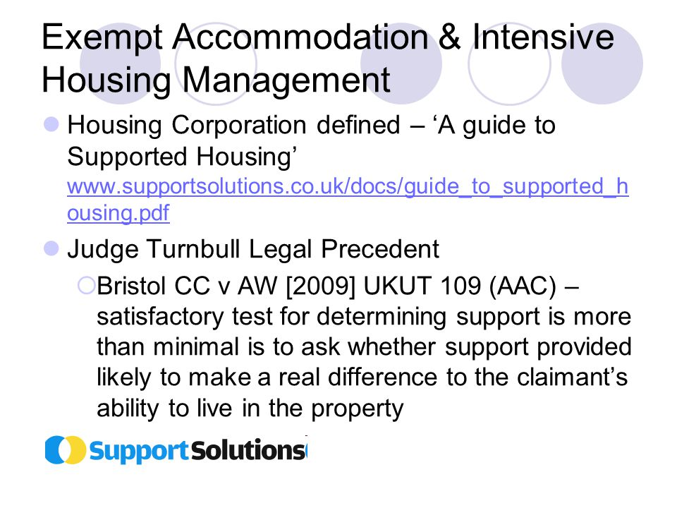Exempt Accommodation & Intensive Housing Management Housing Corporation defined – 'A guide to Supported Housing' www.supportsolutions.co.uk/docs/guide_to_supported_h ousing.pdf www.supportsolutions.co.uk/docs/guide_to_supported_h ousing.pdf Judge Turnbull Legal Precedent  Bristol CC v AW [2009] UKUT 109 (AAC) – satisfactory test for determining support is more than minimal is to ask whether support provided likely to make a real difference to the claimant's ability to live in the property
