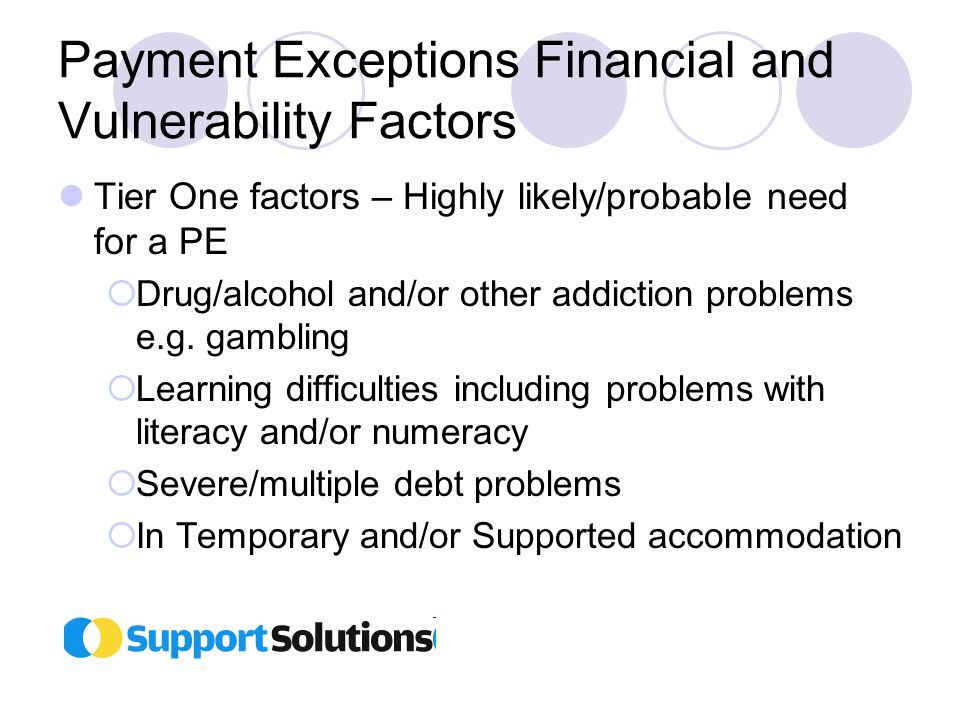 Payment Exceptions Financial and Vulnerability Factors Tier One factors – Highly likely/probable need for a PE  Drug/alcohol and/or other addiction problems e.g.