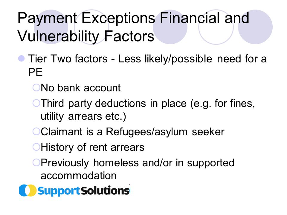 Payment Exceptions Financial and Vulnerability Factors Tier Two factors - Less likely/possible need for a PE  No bank account  Third party deductions in place (e.g.