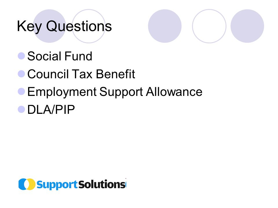 Key Questions Social Fund Council Tax Benefit Employment Support Allowance DLA/PIP