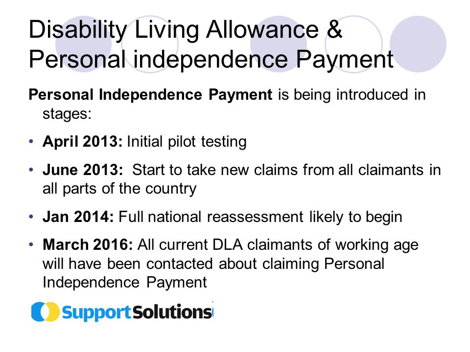 Disability Living Allowance & Personal independence Payment Personal Independence Payment is being introduced in stages: April 2013: Initial pilot testing June 2013: Start to take new claims from all claimants in all parts of the country Jan 2014: Full national reassessment likely to begin March 2016: All current DLA claimants of working age will have been contacted about claiming Personal Independence Payment