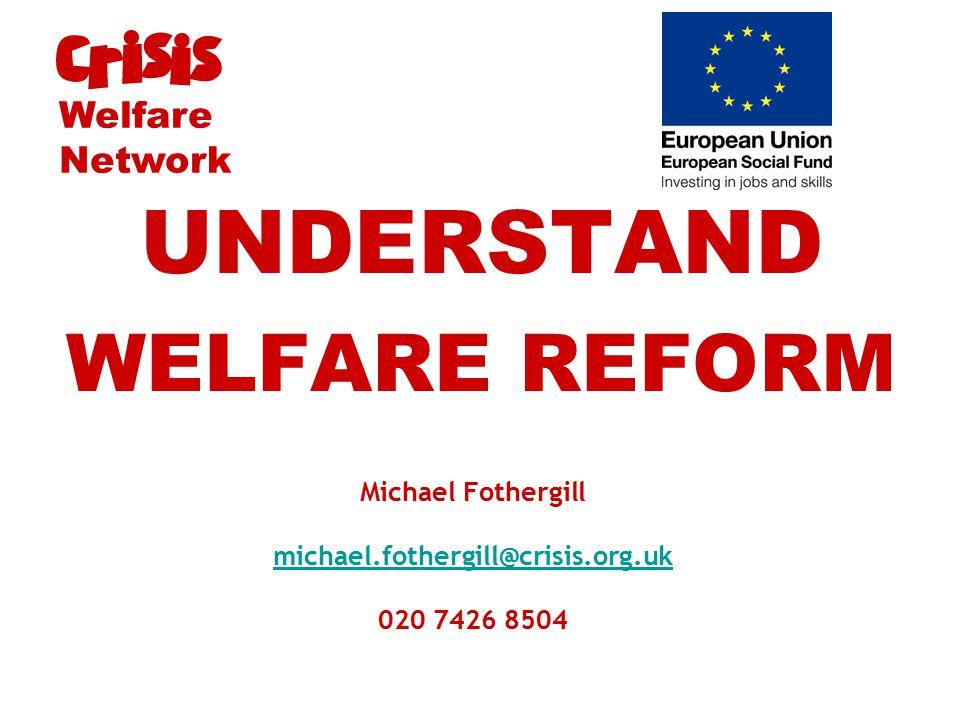 Michael Fothergill michael.fothergill@crisis.org.uk 020 7426 8504 michael.fothergill@crisis.org.uk UNDERSTAND WELFARE REFORM Welfare Network