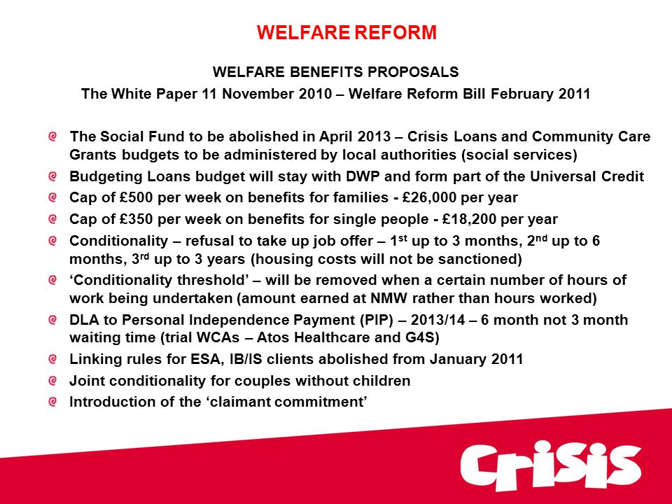 WELFARE BENEFITS PROPOSALS The White Paper 11 November 2010 – Welfare Reform Bill February 2011 The Social Fund to be abolished in April 2013 – Crisis Loans and Community Care Grants budgets to be administered by local authorities (social services) Budgeting Loans budget will stay with DWP and form part of the Universal Credit Cap of £500 per week on benefits for families - £26,000 per year Cap of £350 per week on benefits for single people - £18,200 per year Conditionality – refusal to take up job offer – 1 st up to 3 months, 2 nd up to 6 months, 3 rd up to 3 years (housing costs will not be sanctioned) 'Conditionality threshold' – will be removed when a certain number of hours of work being undertaken (amount earned at NMW rather than hours worked) DLA to Personal Independence Payment (PIP) – 2013/14 – 6 month not 3 month waiting time (trial WCAs – Atos Healthcare and G4S) Linking rules for ESA, IB/IS clients abolished from January 2011 Joint conditionality for couples without children Introduction of the 'claimant commitment' WELFARE REFORM