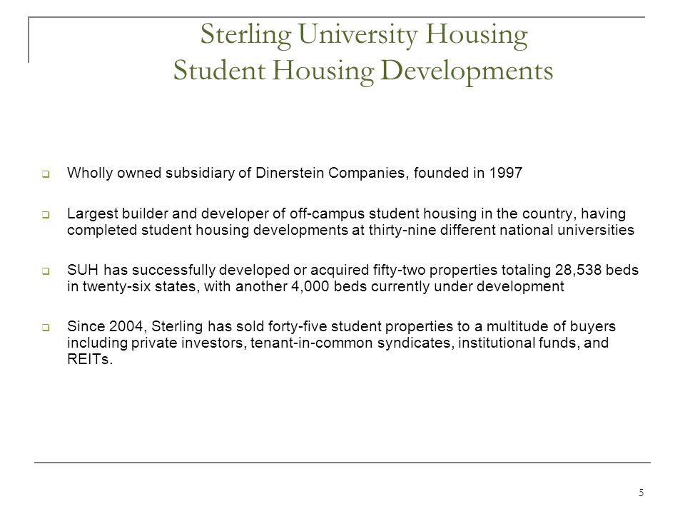 5  Wholly owned subsidiary of Dinerstein Companies, founded in 1997  Largest builder and developer of off-campus student housing in the country, having completed student housing developments at thirty-nine different national universities  SUH has successfully developed or acquired fifty-two properties totaling 28,538 beds in twenty-six states, with another 4,000 beds currently under development  Since 2004, Sterling has sold forty-five student properties to a multitude of buyers including private investors, tenant-in-common syndicates, institutional funds, and REITs.