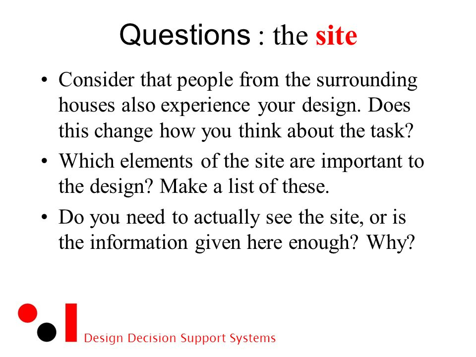 Design Decision Support Systems Questions : the site Consider that people from the surrounding houses also experience your design.