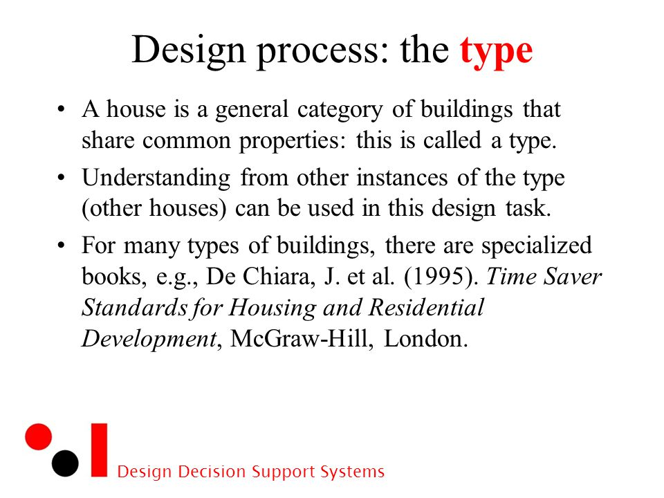 Design Decision Support Systems Design process: the type A house is a general category of buildings that share common properties: this is called a type.